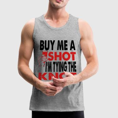 BUY ME A SHOT I AM TYING THE KNOT GROOM STAG PARTY - Men's Premium Tank