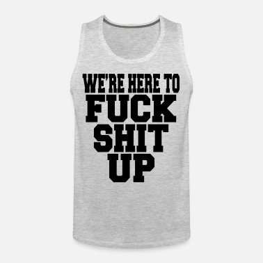 4242c604f5fb52 We re Here To Fuck Shit Up Men s Premium T-Shirt