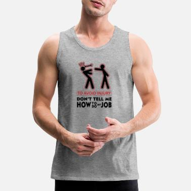 To avoid injury don t tell me how to do my job - Men's Premium Tank