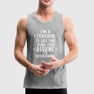 Funny I'm A Teacher and I'm Never Wrong - Men's Premium Tank