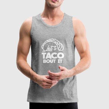 Let´s taco bout it gift fiesta fun friends alcohol - Men's Premium Tank