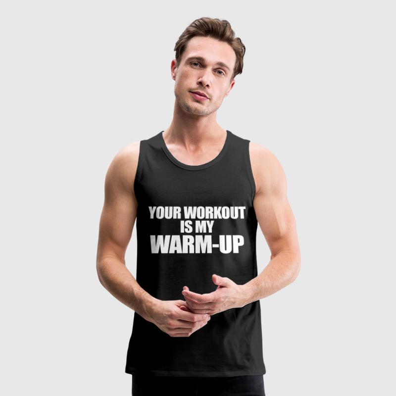 Your Workout is my Warm-up - Men's Premium Tank