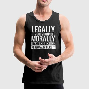 LEGALLY IT'S QUESTIONABLE, MORALLY IT'S DISGUSTING - Men's Premium Tank