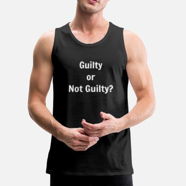 Guilty Guilty Or Not Guilty - Men's Premium Tank