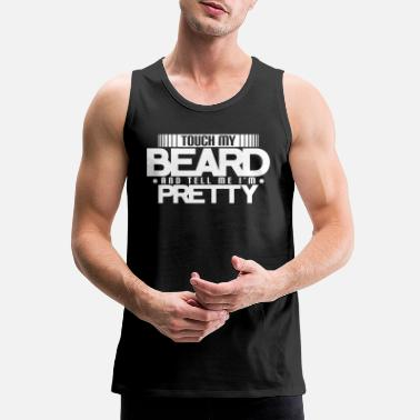 Beard Touch My Beard And Tell Me I'm Pretty - Men's Premium Tank Top