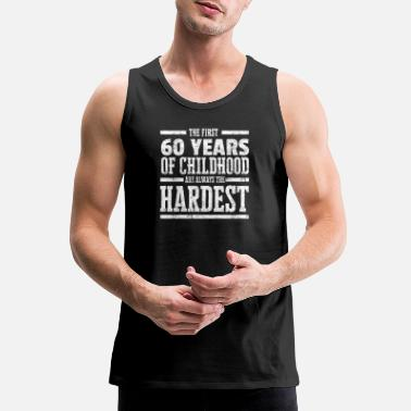 Years The First 60 Years of Childhood Always the Hardest Funny Birthday Gift Idea - Men's Premium Tank Top