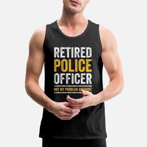 e6bc6bed652c5 RETIRED POLICE OFFICER Cop Gift Retirement Men s Premium Tank Top ...