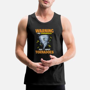 Severe Weather Warning I May Spontaneously Talk About Tornadoes - Men's Premium Tank Top