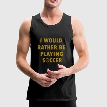 I would rather be playing soccer - Men's Premium Tank