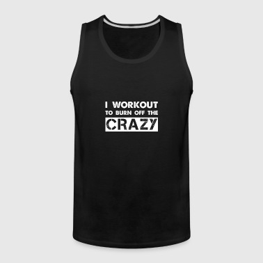 I workout to burn off the crazy - Men's Premium Tank
