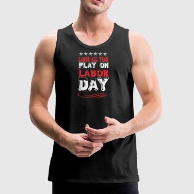 Labor All Year Play On Labor Day - Men's Premium Tank