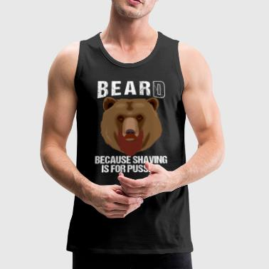 BEARD BECAUSE SHAVING IS FOR PUSSIES - Men's Premium Tank