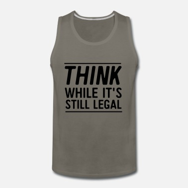 Think While Its Still Legal Think While It's Still Legal - Men's Premium Tank Top