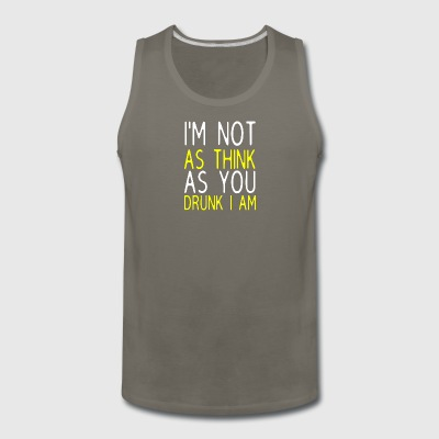 I'm Not As Think As You Drunk I Am - Men's Premium Tank