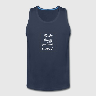 Be the Energy You Want to Attract - Men's Premium Tank