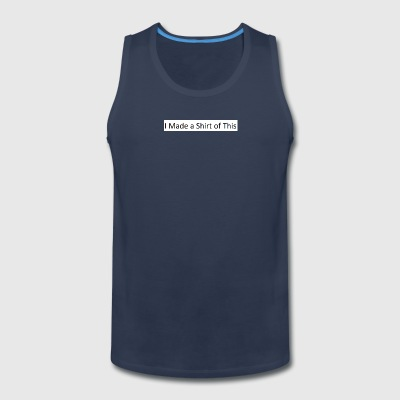 Made_a_Shirt_of_This - Men's Premium Tank