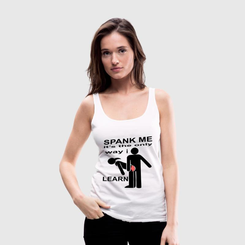 Spank Me It's The Only Way I Learn  - Women's Premium Tank Top