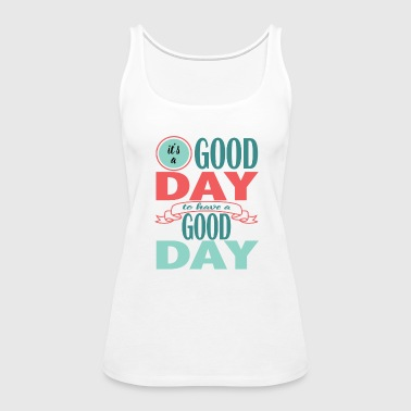 It's a Good Day to Have a Good Day - Women's Premium Tank Top