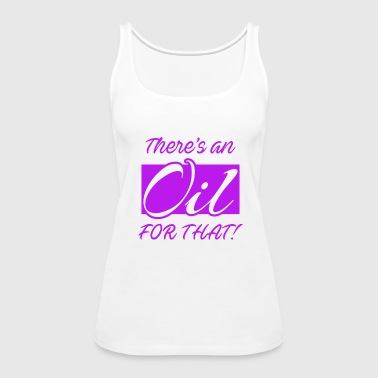 Essential Oils Shirt There is An Oil For That - Women's Premium Tank Top