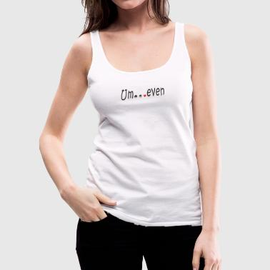 Um even - Women's Premium Tank Top