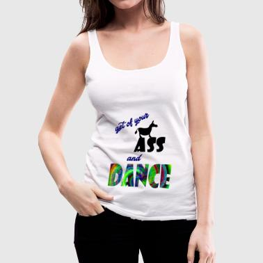 get of your ass and dance - Women's Premium Tank Top