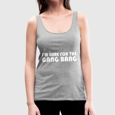 Im Here For The Gang Bang - Women's Premium Tank Top