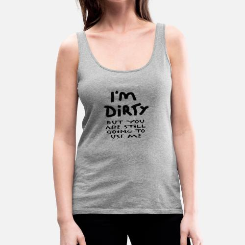 0dfe799b4f2647 IM DIRTY Women s Premium Tank Top
