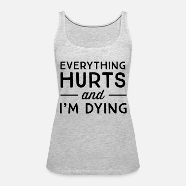 2dc185d30739c3 Everything hurts and I m dying Women s Premium Tank Top