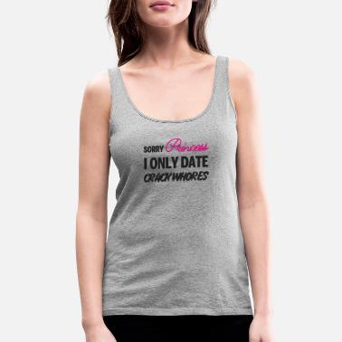 Sorry Princess I Only Date Crack Whore Sorry Princess i only date Crack Whores - Women's Premium Tank Top