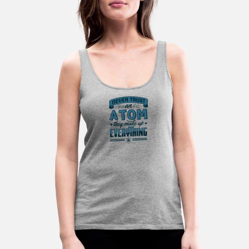 bee840ba Women's Premium Tank TopNever Trust An Atom They Make Up Everything Gift