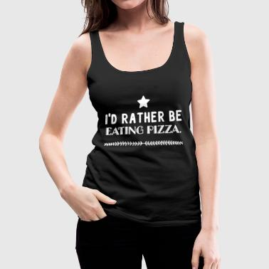 Pizza - I'd rather be eating pizza - Women's Premium Tank Top