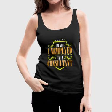 I'm Not Unemployed I'm A Consultant - Women's Premium Tank Top