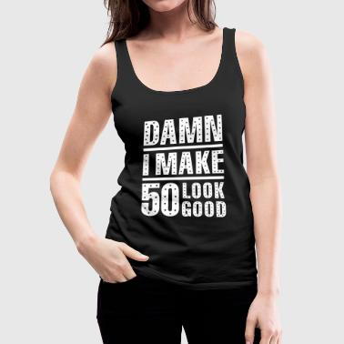 50th Birthday 50th birthday - Damn I Make 50 Look Good 50th Bi - Women's Premium Tank Top