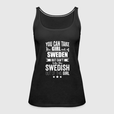 Can take girl out of Sweden but Can't take the Swedish Swede out of the Girl - Women's Premium Tank Top