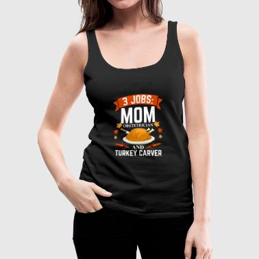 3 jobs mom Obstetrician turkey carver Thanksgiving Doctor - Women's Premium Tank Top