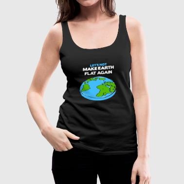 Earth day - science march flat earth day scient - Women's Premium Tank Top