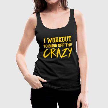 Crazy I workout to burn off the crazy - Women's Premium Tank Top