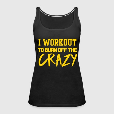 I workout to burn off the crazy - Women's Premium Tank Top