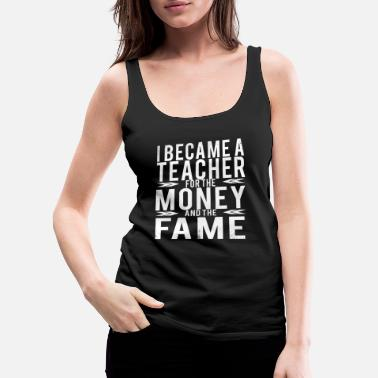 Teacher I BECAME A TEACHER FOR THE MONEY AND THE FAME FUN - Women's Premium Tank Top