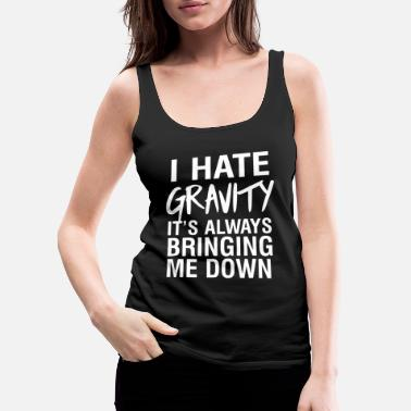 Gravity Heartless Gravity - I hate gravity it's always bringing me - Women's Premium Tank Top