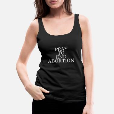 End Pray to End Abortion anti-abortionist gift - Women's Premium Tank Top
