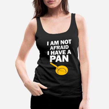 Frying Pan I'm Not Afraid I Have Pan Funny Cook Frying Chef - Women's Premium Tank Top