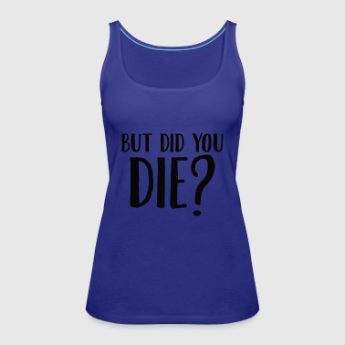 But Did You Die - Women's Premium Tank Top