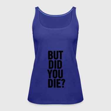 But Did You Die Black - Women's Premium Tank Top