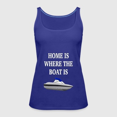 Home Is Where the Boat Is - Women's Premium Tank Top