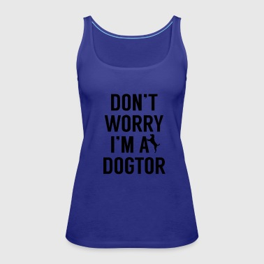 Dogtor, Don't Worry I'm A Dogtor - Women's Premium Tank Top