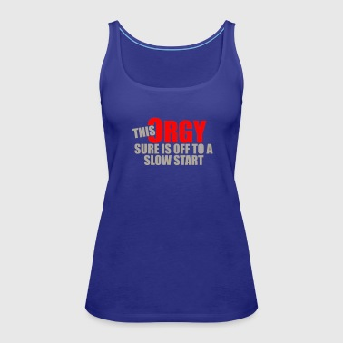 This orgy sure is off to a slow start - Women's Premium Tank Top