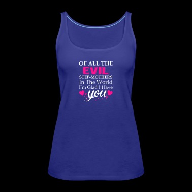 Of All The Evil Stepmothers I Have You - Women's Premium Tank Top