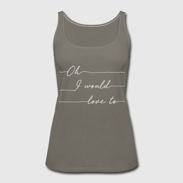 Oh I Would Love to White - Women's Premium Tank Top