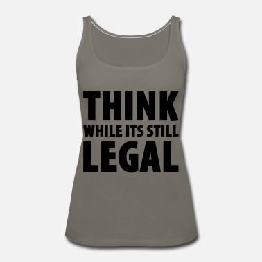Still Legal Think While Its Still Legal - Women's Premium Tank Top